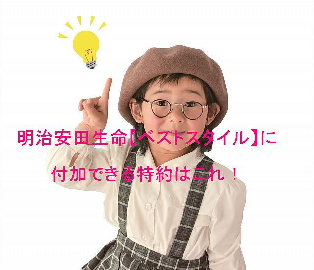 明治安田生命の【ベストスタイル】に付加できる特約は?